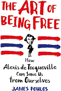 The Art of Being Free: How Alexis de Tocqueville Can Save Us from Ourselves