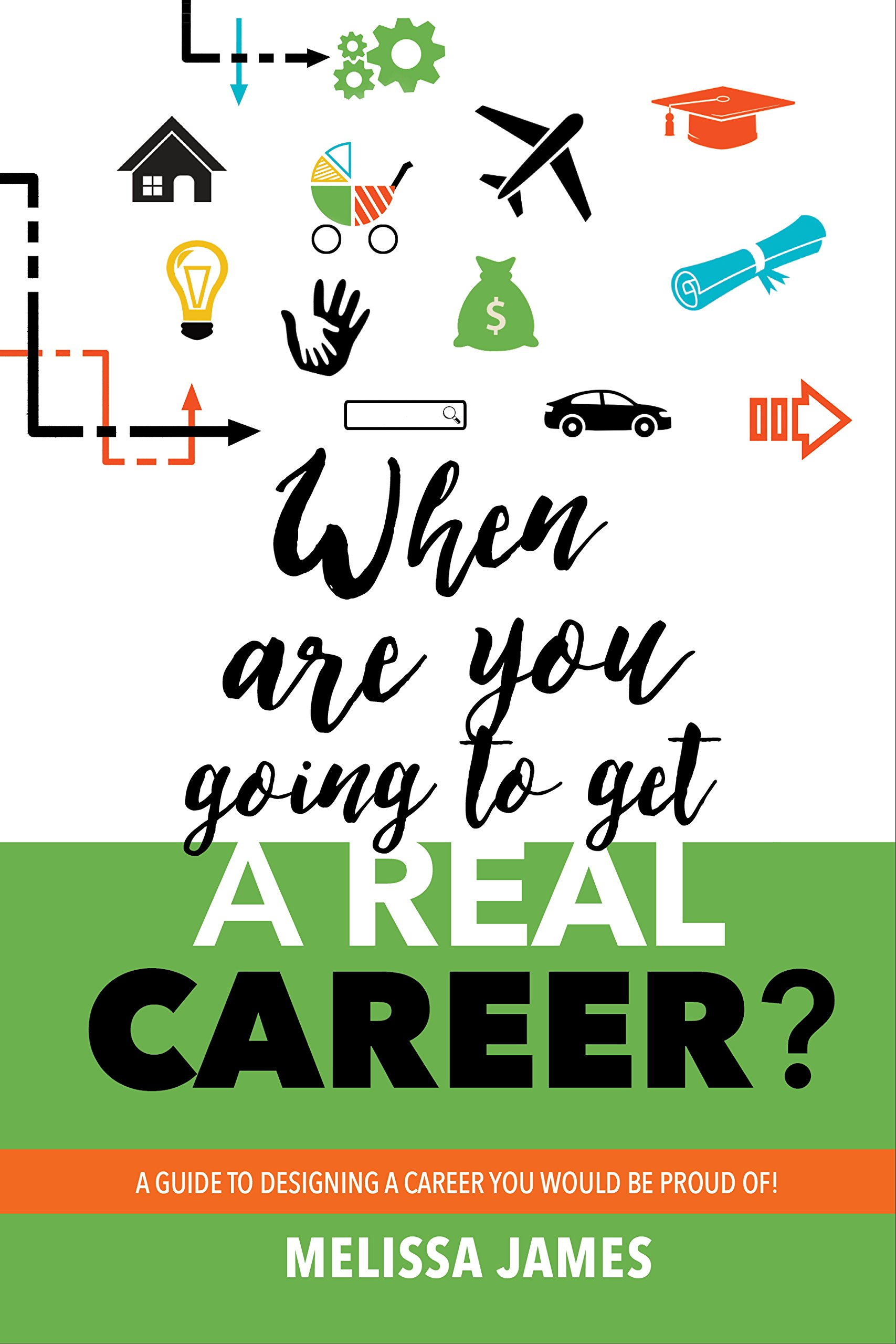 When Are You Going To Get A Real Career: A Guide to Designing a Career You Would Be Proud Of!