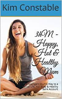 3hM - Happy, Hot & Healthy Mum: The Intelligent Mum's Way to a Happy Life, Hot Body & Healthy Bank Account