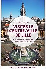 Visiter le Centre-Ville de Lille: A la découverte du quartier le plus animé de la ville (Good Morning Lille t. 2) Format Kindle