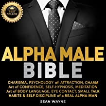 Alpha Male Bible: Charisma, Psychology of Attraction, Charm. Art of Confidence, Self-Hypnosis, Meditation. Art of Body Lan...