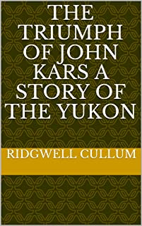 The Triumph of John Kars A Story of the Yukon