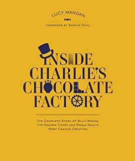 Inside Charlie's Chocolate Factory: The Complete Story of Willy Wonka, the Golden Ticket and Roald Dahl's Most Famous Crea...