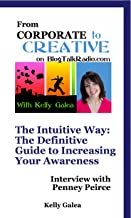 From Corporate to Creative: The Intuitive Way: The Definitive Guide to Increasing Your Awareness - Interview with Penney Peirce (From Corporate to Creative with Kelly Galea Book 33)