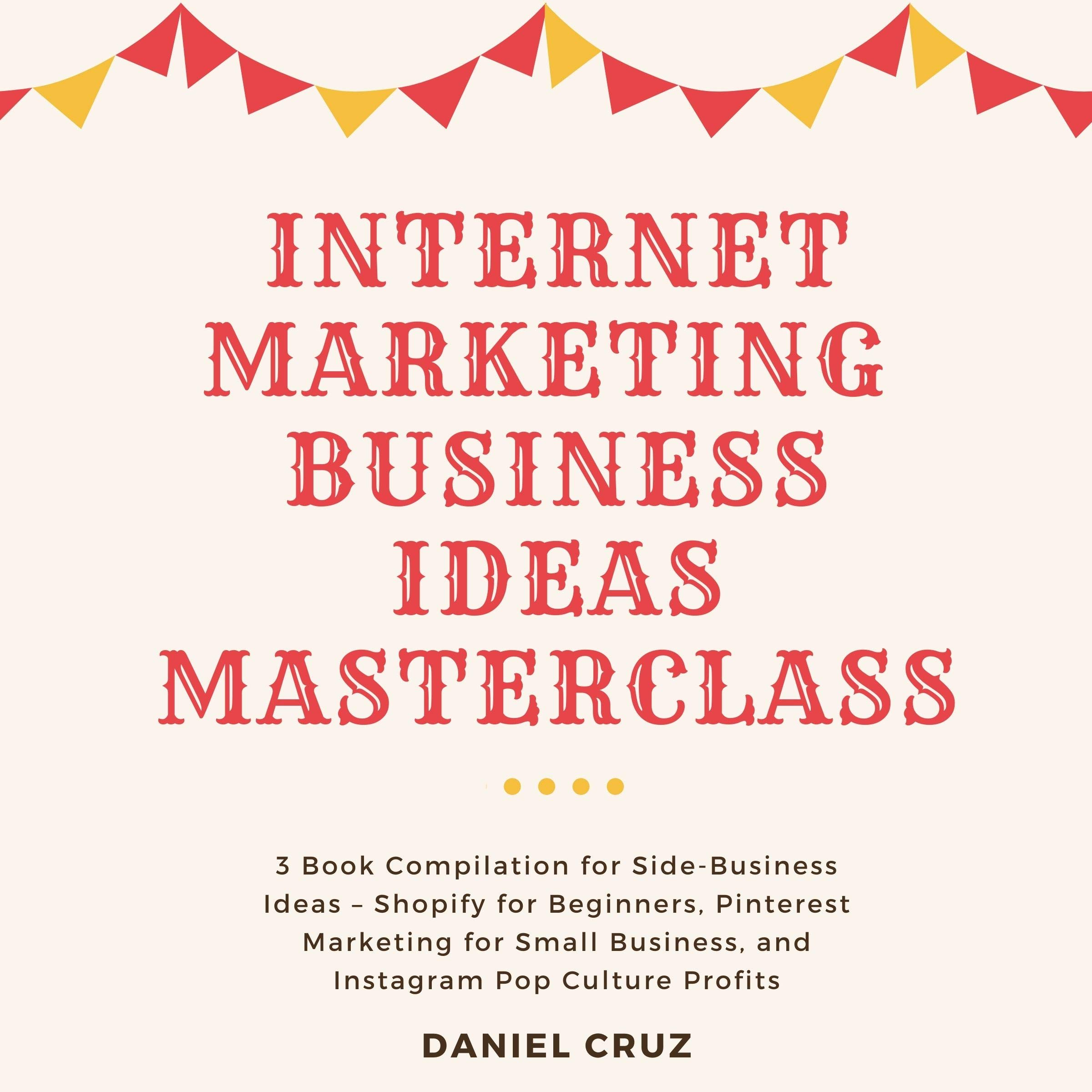 Internet Marketing Business Ideas Masterclass: 3 Book Compilation for Side-Business Ideas – Shopify for Beginners, Pinterest Marketing for Small Business, and Instagram Pop Culture Profits