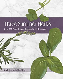 Three Summer Herbs: Over 100 Plant-Based Recipes for Herb Lovers