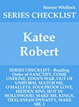 Katee Robert - SERIES CHECKLIST - Reading Order of SANCTIFY, COME UNDONE, EDEN'S WAR, OUT OF UNIFORM, MATCH ME, O'MALLEYS, FOOLPROOF LOVE, HIDDEN SINS, HOT IN HOLLYWOOD, MAKE ME, KINGS, THAL