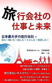 旅行会社の仕事と未来: 日本最大手の旅行会社で見た!聞いた!話した!ミスした!受賞した!