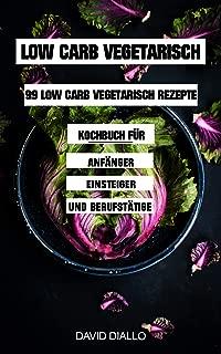 Low Carb Vegetarisch: 99 Low Carb Vegetarisch Rezepte Kochbuch für Anfänger, Einsteiger und Berufstätige (33x Frühstück, 33x Mittag, 33x Abend) (German Edition)