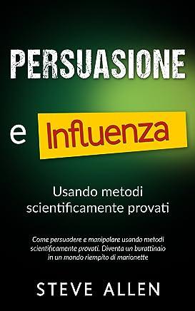 Persuasione e influenza usando metodi scientificamente provati: Come persuadere e manipolare usando metodi scientificamente provati. Diventa un burattinaio ... di comunicazione e persuasione)