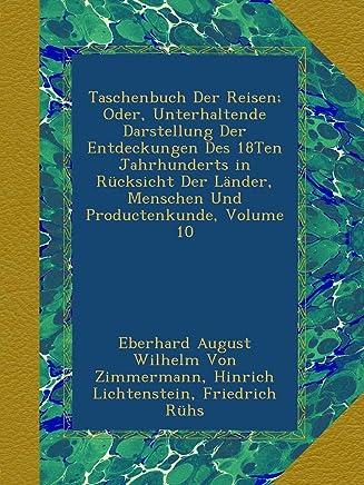 Taschenbuch Der Reisen; Oder, Unterhaltende Darstellung Der Entdeckungen Des 18Ten Jahrhunderts in Ruecksicht Der Laender, Menschen Und Productenkunde, Volume 10