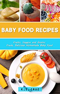 Baby Food Recipes: Fruits, Veggies and Grains: Fresh, Delicious Homemade Baby Food