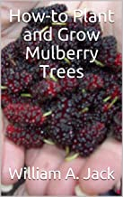 How-to Plant and Grow Mulberry Trees (Trees for Home and Garden Landscaping Book 3)