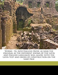 Works: Tr. Into English Prose, as Near the Original as the Different Idioms of the Latin and English Languages Will Allow;...
