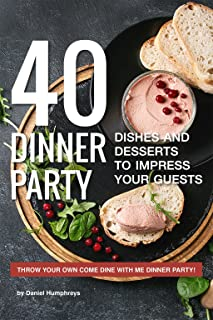 40 Dinner Party Dishes and Desserts to Impress your Guests: Throw your own Come Dine with Me Dinner Party!