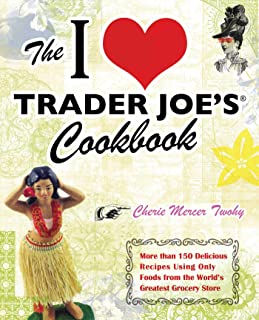 The I Love Trader Joe's Cookbook: 150 Delicious Recipes Using Only Foods from the..