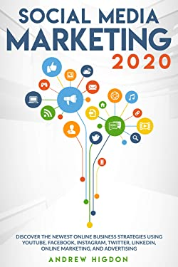 SOCIAL MEDIA MARKETING 2020: DISCOVER THE NEWEST ONLINE BUSINESS STRATEGIES USING YOUTUBE, FACEBOOK, INSTAGRAM, TWITTER, LINKEDIN, ONLINE MARKETING, AND ADVERTISING