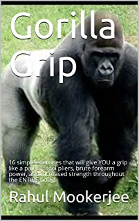 Gorilla Grip: 16 simple exercises that will give YOU a grip like a pair of steel pliers, brute forearm power, and increased strength throughout the ENTIRE body!