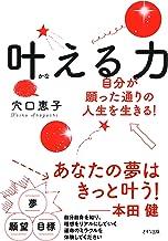 表紙: 叶える力 自分が願った通りの人生を生きる! (きずな出版)   穴口 恵子
