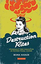 Destruction Rites: Ephemerality and Demolition in Postwar Visual Culture (International Library of Modern and Contemporary Art Book 27)