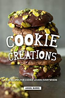 Cookie Creations: 40 Recipes for Cookie Lovers Everywhere