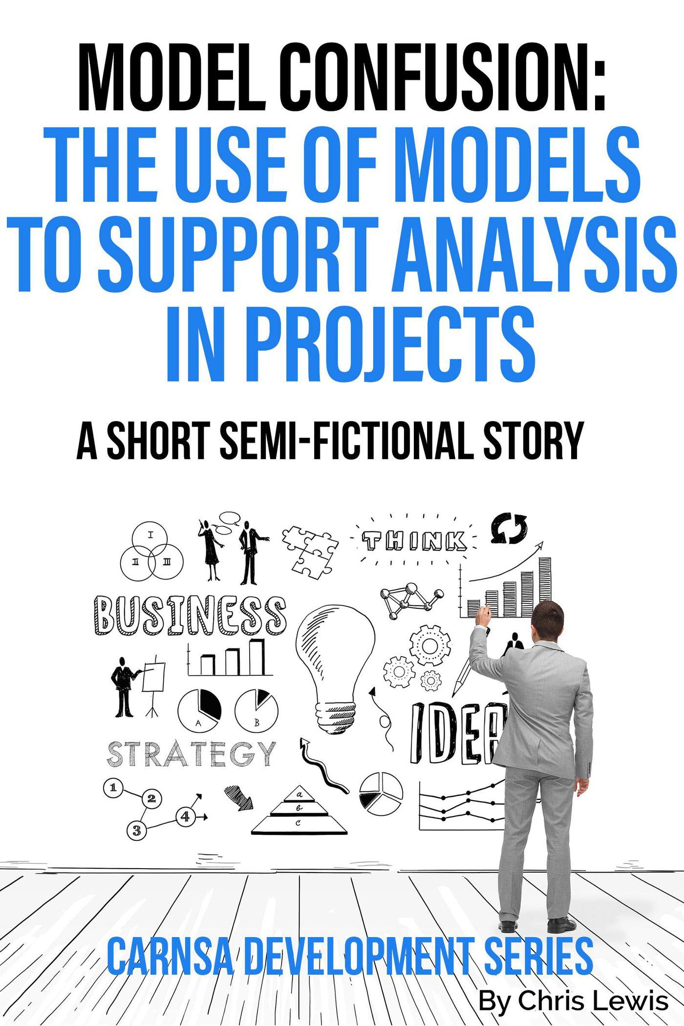 Model Confusion: The Use of Models to Support Analysis in Projects (Carnsa Development Series)