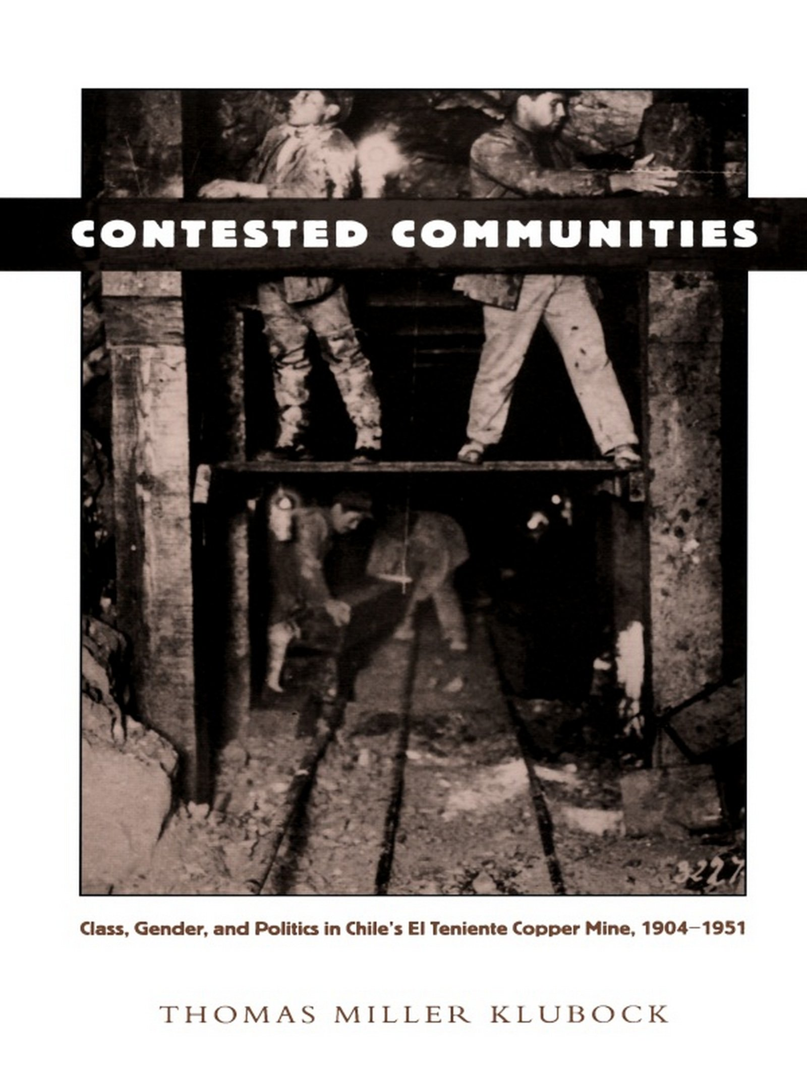 Contested Communities: Class, Gender, and Politics in Chile's El Teniente Copper Mine, 1904-1951 (Comparative and international working-class history)