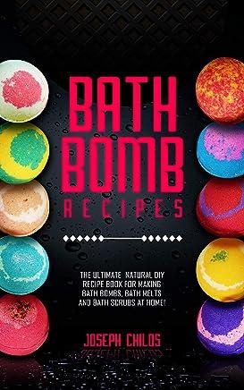 Bath Bomb Recipes: The Ultimate Natural DIY Recipe Book for Making Bath Bombs, Bath Melts and Bath Scrubs at Home!