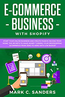 E-COMMERCE BUSINESS WITH SHOPIFY: Start your online business and create passive income from home. The secrets to make money turning your dropshipping ecommerce ... with low budget (BUSINESS ONLINE Book 1)