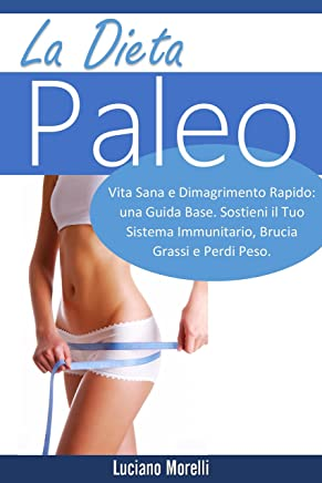La dieta Paleo: Vita Sana e Dimagrimento Rapido: una Guida Base. Sostieni il Tuo Sistema Immunitario, Brucia Grassi e Perdi Peso