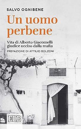 Un uomo perbene: Vita di Alberto Giacomelli, giudice ucciso dalla mafia. Prefazione di Attilio Bolzoni