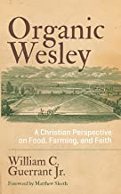 Organic Wesley: A Christian Perspective on Food, Farming, and Faith