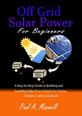Off Grid Solar Power For Beginners: A Step-by-Step Guide to Building and Installing Solar Power Panels for Homes, Vehicles, Cabins and Boats
