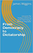 From Democracy to Dictatorship: Lessons for Today's America from Germany's Weimar Republic