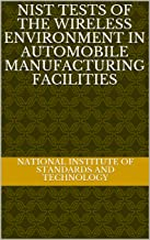 NIST Tests of the Wireless Environment in Automobile Manufacturing Facilities (English Edition)