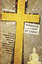 Buddhism in the Light of Christ: A Former Buddhist Nun's Reflections, with Some Helpful Suggestions on How to Reach Out to...