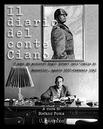 Il diario del conte Ciano: 7 anni da ministro degli Esteri nell'Italia di Mussolini, agosto 1937-febbraio 1943