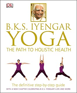 B.K.S. Iyengar Yoga: The Path To Holistic Health: The Definitive Step-by-Step Guide