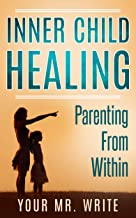 Inner Child Healing - Parenting From Within (Find your True Self, Reclaiming & Healing, Reparenting Yourself, Emotional Intelligence, Inner child healing, Self Therapy)
