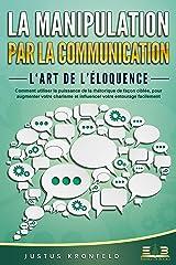 LA MANIPULATION PAR LA COMMUNICATION – L'art de l'éloquence: Comment utiliser la puissance de la rhétorique de façon ciblée, pour augmenter votre charisme et influencer votre entourage facilement Format Kindle