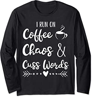 I Run On Coffee Chaos and Cuss Words Long Sleeve T-Shirt