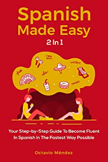 Spanish Made Easy 2 In 1: Your Step-by-Step Guide To Become Fluent In Spanish In The Fastest Way Possible