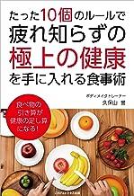 表紙: たった10個のルールで、疲れ知らずの「極上の健康」を手に入れる食事術 | 久保山 誉