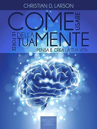 Come usare le forze della tua mente. Pensa e crea la tua vita (Edizione illustrata) (Self-Help e Scienza della Mente)