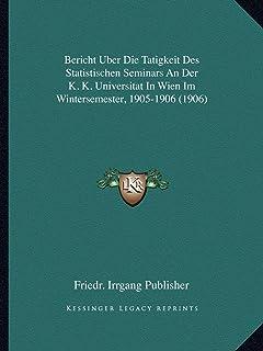 Bericht Uber Die Tatigkeit Des Statistischen Seminars an Der K. K. Universitat in Wien Im Wintersemester, 1905-1906 (1906)
