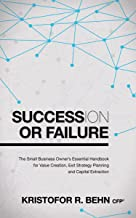 Succession or Failure: The Small Business Owner's Essential Handbook for Value Creation, Exit Strategy Planning and Capital Extraction