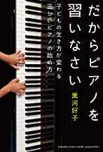 表紙: だからピアノを習いなさい~子どもの生き方が変わる正しいピアノの始め方~ | 黒河好子