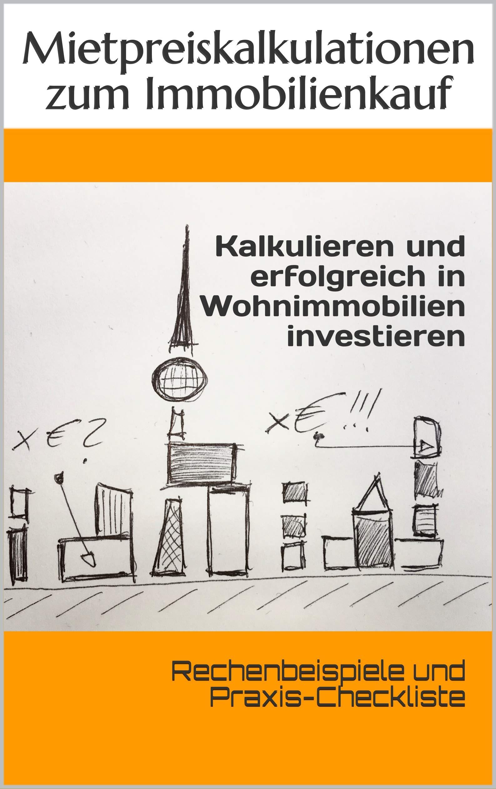 Kalkulieren und erfolgreich in Wohnimmobilien investieren: Rechenbeispiele und Praxis-Checkliste (German Edition)