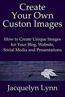 Create Your Own Custom Images: How to Create Unique Images for Your Blog, Website, Social Media and Presentations