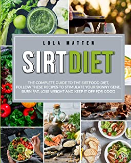 Sirt Diet: The Complete Guide to the Sirtfood Diet, follow these Recipes to stimulate your Skinny Gene, burn Fat, lose Wei...
